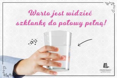 Dlaczego warto widzieć szklankę do połowy pełną?
